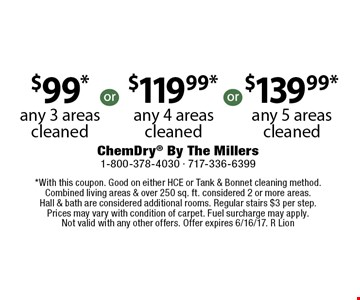 $99*any 3 areas cleaned. $119.99*any 4 areas cleaned. $139.99*any 5 areas cleaned. *With this coupon. Good on either HCE or Tank & Bonnet cleaning method. Combined living areas & over 250 sq. ft. considered 2 or more areas. Hall & bath are considered additional rooms. Regular stairs $3 per step. Prices may vary with condition of carpet. Fuel surcharge may apply. Not valid with any other offers. Offer expires 6/16/17. R Lion