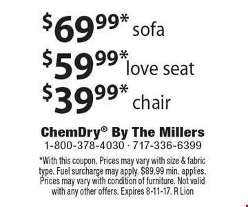 $69.99* sofa. $59.99* love seat. $39.99* chair. . *With this coupon. Prices may vary with size & fabric type. Fuel surcharge may apply. $89.99 min. applies. Prices may vary with condition of furniture. Not valid with any other offers. Expires 8-11-17. R Lion