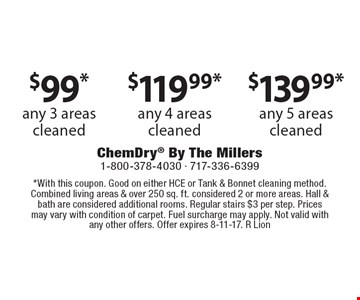 $99*any 3 areas cleaned. any 4 areas cleaned. any 5 areas cleaned. *With this coupon. Good on either HCE or Tank & Bonnet cleaning method. Combined living areas & over 250 sq. ft. considered 2 or more areas. Hall & bath are considered additional rooms. Regular stairs $3 per step. Prices may vary with condition of carpet. Fuel surcharge may apply. Not valid with any other offers. Offer expires 8-11-17. R Lion