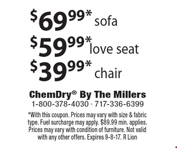 $69.99 sofa. $59.99 love seat. $39.99 chair. With this coupon. Prices may vary with size & fabric type. Fuel surcharge may apply. $89.99 min. applies. Prices may vary with condition of furniture. Not valid with any other offers. Expires 9-8-17. R Lion