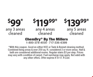 $99 any 3 areas cleaned. any 4 areas cleaned. any 5 areas cleaned. With this coupon. Good on either HCE or Tank & Bonnet cleaning method. Combined living areas & over 250 sq. ft. considered 2 or more areas. Hall & bath are considered additional rooms. Regular stairs $3 per step. Prices may vary with condition of carpet. Fuel surcharge may apply. Not valid with any other offers. Offer expires 9-8-17. R Lion