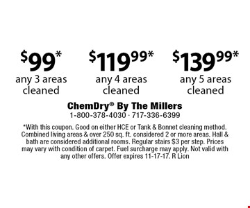 $99* any 3 areas cleaned OR $119.99* any 4 areas cleaned OR $139.99* any 5 areas cleaned. *With this coupon. Good on either HCE or Tank & Bonnet cleaning method. Combined living areas & over 250 sq. ft. considered 2 or more areas. Hall & bath are considered additional rooms. Regular stairs $3 per step. Prices may vary with condition of carpet. Fuel surcharge may apply. Not valid with any other offers. Offer expires 11-17-17. R Lion