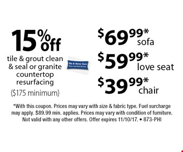 15% off tile & grout clean & seal or granite countertop resurfacing ($175 minimum). $69.99*sofa. $59.99*love seat. $39.99*chair. . *With this coupon. Prices may vary with size & fabric type. Fuel surcharge may apply. $89.99 min. applies. Prices may vary with condition of furniture. Not valid with any other offers. Offer expires 11/10/17. - 873-Phi