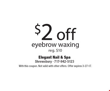$2 off eyebrow waxing. Reg. $10. With this coupon. Not valid with other offers. Offer expires 3-27-17.
