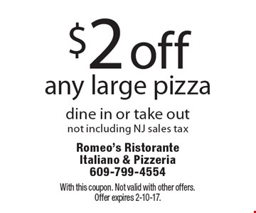 $2 off any large pizza, dine in or take out. Not including NJ sales tax. With this coupon. Not valid with other offers. Offer expires 2-10-17.