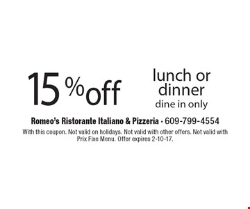 15% off lunch or dinner, dine in only. With this coupon. Not valid on holidays. Not valid with other offers. Not valid with Prix Fixe Menu. Offer expires 2-10-17.