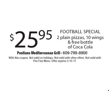 Football SPECIAL. $25.95 2 plain pizzas, 10 wings & free bottle of Coca Cola. With this coupon. Not valid on holidays. Not valid with other offers. Not valid with Prix Fixe Menu. Offer expires 2-10-17.
