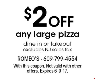 $2 Off any large pizza. dine in or takeout. excludes NJ sales tax. With this coupon. Not valid with other offers. Expires 6-9-17.