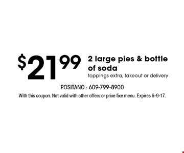 $21.99 2 large pies & bottle of soda. toppings extra, takeout or delivery. With this coupon. Not valid with other offers or prixe fixe menu. Expires 6-9-17.
