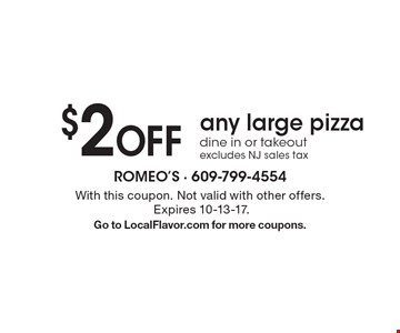 $2 Off any large pizza. Dine in or takeout. Excludes NJ sales tax. With this coupon. Not valid with other offers. Expires 10-13-17. Go to LocalFlavor.com for more coupons.