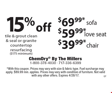15% off tile & grout clean & seal or granite countertop resurfacing ($175 minimum) or $69.99* sofa, $59.99* love seat, $39.99* chair. *With this coupon. Prices may vary with size & fabric type. Fuel surcharge may apply. $89.99 min. applies. Prices may vary with condition of furniture. Not valid with any other offers. Expires 4/28/17.