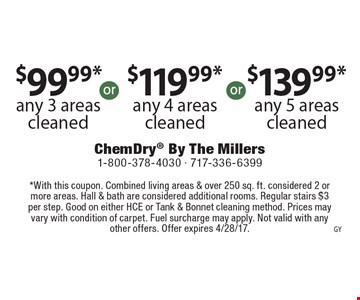 $99.99* any 3 areas cleaned or $119.99* any 4 areas cleaned  or $139.99* any 5 areas cleaned. *With this coupon. Combined living areas & over 250 sq. ft. considered 2 or more areas. Hall & bath are considered additional rooms. Regular stairs $3 per step. Good on either HCE or Tank & Bonnet cleaning method. Prices may vary with condition of carpet. Fuel surcharge may apply. Not valid with any other offers. Offer expires 4/28/17.