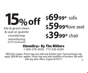 $69.99* sofa OR $59.99* love seat OR $39.99* chair OR 15% off tile & grout clean & seal or granite countertop resurfacing ($175 minimum). *With this coupon. Prices may vary with size & fabric type. Fuel surcharge may apply. $89.99 min. applies. Prices may vary with condition of furniture. Not valid with any other offers. Expires 6/16/17.
