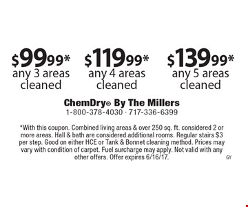 $99.99* any 3 areas cleaned OR $119.99* any 4 areas cleaned OR $139.99* any 5 areas cleaned. *With this coupon. Combined living areas & over 250 sq. ft. considered 2 or more areas. Hall & bath are considered additional rooms. Regular stairs $3 per step. Good on either HCE or Tank & Bonnet cleaning method. Prices may vary with condition of carpet. Fuel surcharge may apply. Not valid with any other offers. Offer expires 6/16/17.