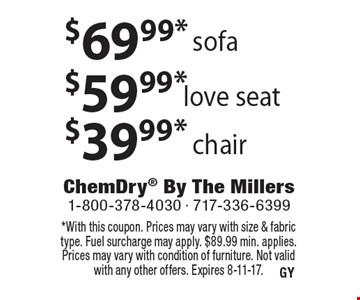 $69.99 sofa $59.99 love seat $39.99 chair *With this coupon. Prices may vary with size & fabric type. Fuel surcharge may apply. $89.99 min. applies. Prices may vary with condition of furniture. Not valid with any other offers. Expires 8-11-17.