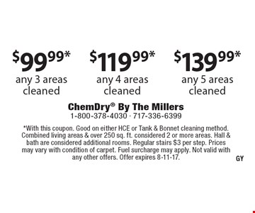 $99.99*any 3 areas cleaned. any 4 areas cleaned. any 5 areas cleaned. . *With this coupon. Good on either HCE or Tank & Bonnet cleaning method. Combined living areas & over 250 sq. ft. considered 2 or more areas. Hall & bath are considered additional rooms. Regular stairs $3 per step. Prices may vary with condition of carpet. Fuel surcharge may apply. Not valid with any other offers. Offer expires 8-11-17.
