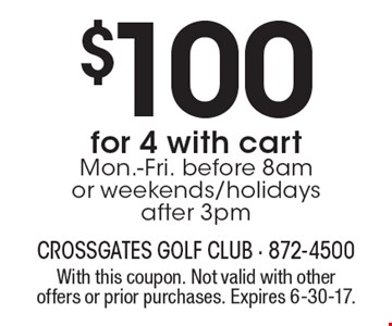 $100for 4 with cart. Mon.-Fri. before 8am or weekends/holidays after 3pm. With this coupon. Not valid with other offers or prior purchases. Expires 6-30-17.