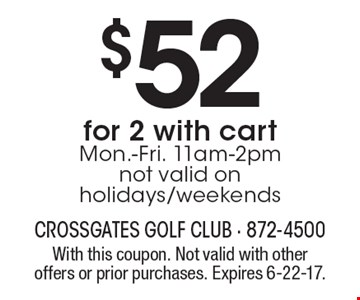 $52 for 2 with cart. Mon.-Fri. 11am-2pm. Not valid on holidays/weekends. With this coupon. Not valid with other offers or prior purchases. Expires 6-22-17.