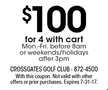 $100 for 4 with cart. Mon.-Fri. before 8am or weekends/holidays after 3pm. With this coupon. Not valid with other offers or prior purchases. Expires 7-31-17.