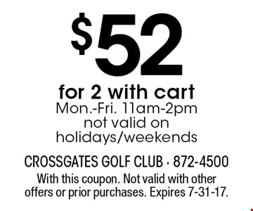 $52 for 2 with cart. Mon.-Fri. 11am-2pm. not valid on holidays/weekends. With this coupon. Not valid with other offers or prior purchases. Expires 7-31-17.