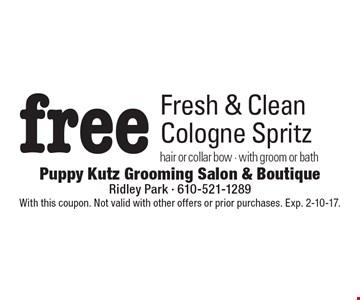 Free Fresh & Clean Cologne Spritz. Hair or collar bow - with groom or bath. With this coupon. Not valid with other offers or prior purchases. Exp. 2-10-17.