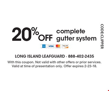 20% OFF complete gutter system. With this coupon. Not valid with other offers or prior services. Valid at time of presentation only. Offer expires 2-23-18.