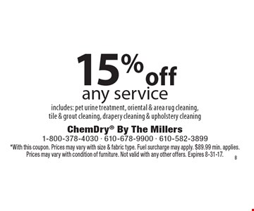 15% off any service includes: pet urine treatment, oriental & area rug cleaning, tile & grout cleaning, drapery cleaning & upholstery cleaning. *With this coupon. Prices may vary with size & fabric type. Fuel surcharge may apply. $89.99 min. applies. Prices may vary with condition of furniture. Not valid with any other offers. Expires 8-31-17.