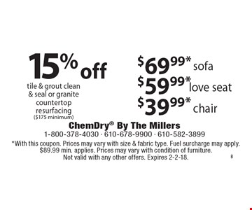 15% off tile & grout clean & seal or granite countertop resurfacing ($175 minimum). $69.99* sofa. $59.99* love seat. $39.99* chair. *With this coupon. Prices may vary with size & fabric type. Fuel surcharge may apply. $89.99 min. applies. Prices may vary with condition of furniture. Not valid with any other offers. Expires 2-2-18.