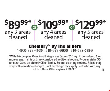 $89.99* any 3 areas cleaned OR $109.99* any 4 areas cleaned OR $129.99* any 5 areas cleaned. *With this coupon. Combined living areas & over 250 sq. ft. considered 2 or more areas. Hall & bath are considered additional rooms. Regular stairs $3 per step. Good on either HCE or Tank & Bonnet cleaning method. Prices may vary with condition of carpet. Fuel surcharge may apply. Not valid with any other offers. Offer expires 4/30/17. B