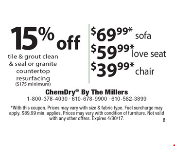 15%off tile & grout clean & seal or granite countertop resurfacing ($175 minimum). $69.99* sofa OR $59.99* love seat OR $39.99*  chair. *With this coupon. Prices may vary with size & fabric type. Fuel surcharge may apply. $89.99 min. applies. Prices may vary with condition of furniture. Not valid with any other offers. Expires 4/30/17. B