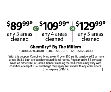 $89.99* any 3 areas cleaned. $109.99* any 4 areas cleaned. $129.99* any 5 areas cleaned. *With this coupon. Combined living areas & over 250 sq. ft. considered 2 or more areas. Hall & bath are considered additional rooms. Regular stairs $3 per step. Good on either HCE or Tank & Bonnet cleaning method. Prices may vary with condition of carpet. Fuel surcharge may apply. Not valid with any other offers. Offer expires 5/31/17.