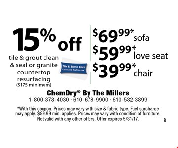 $69.99* sofa. $59.99* love seat. $39.99* chair. 15% off tile & grout clean & seal or granite countertop resurfacing ($175 minimum). *With this coupon. Prices may vary with size & fabric type. Fuel surcharge may apply. $89.99 min. applies. Prices may vary with condition of furniture. Not valid with any other offers. Offer expires 5/31/17.