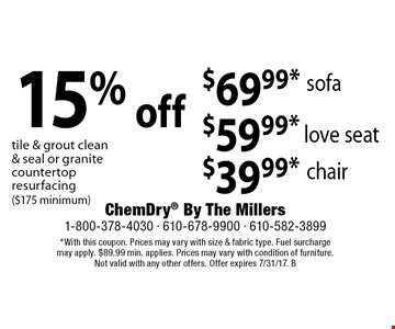 $69.99* sofa. $59.99* love seat. $39.99* chair. 15% off tile & grout clean & seal or granite countertop resurfacing ($175 minimum). *With this coupon. Prices may vary with size & fabric type. Fuel surcharge may apply. $89.99 min. applies. Prices may vary with condition of furniture. Not valid with any other offers. Offer expires 7/31/17. B