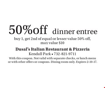 50% off dinner entree. Buy 1, get 2nd of equal or lesser value 50% off, max value $10. With this coupon. Not valid with separate checks, or lunch menu or with other offers or coupons. Dining room only. Expires 2-10-17.