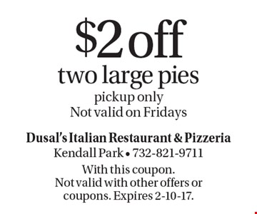 $2 off two large pies, pickup only. Not valid on Fridays. With this coupon. Not valid with other offers or coupons. Expires 2-10-17.