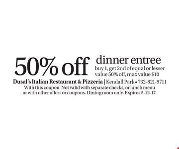 50% off dinner entree. Buy 1, get 2nd of equal or lesser value 50% off, max value $10. With this coupon. Not valid with separate checks, or lunch menu or with other offers or coupons. Dining room only. Expires 5-12-17.