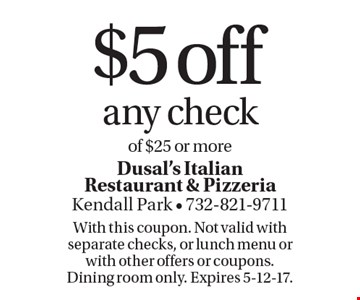 $5 off any check of $25 or more. With this coupon. Not valid with separate checks, or lunch menu or with other offers or coupons. Dining room only. Expires 5-12-17.