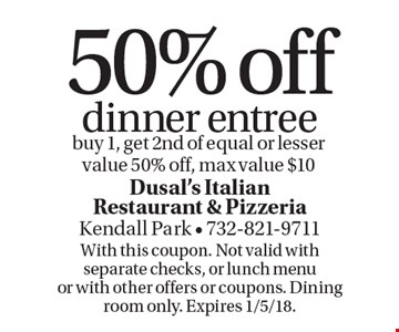 50% off dinner entree. Buy 1, get 2nd of equal or lesser value 50% off, max value $10. With this coupon. Not valid with separate checks, or lunch menu or with other offers or coupons. Dining room only. Expires 1/5/18.
