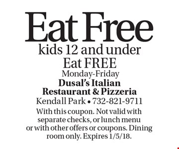 Eat Free kids 12 and under Eat FREE. Monday-Friday. With this coupon. Not valid with separate checks, or lunch menu or with other offers or coupons. Dining room only. Expires 1/5/18.