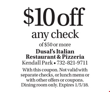 $10 off any check of $50 or more. With this coupon. Not valid with separate checks, or lunch menu or with other offers or coupons. Dining room only. Expires 1/5/18.