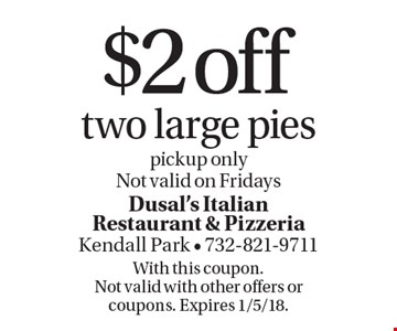 $2 off two large pies, pickup only Not valid on Fridays. With this coupon. Not valid with other offers or coupons. Expires 1/5/18.