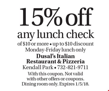 15%off any lunch check of $10 or more - up to $10 discount. Monday-Friday lunch only. With this coupon. Not valid with other offers or coupons. Dining room only. Expires 1/5/18.