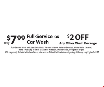 $2 OFF Any Other Wash Package. $7.99 Full-Service Car Wash. Full-Service Wash Includes: Soft Cloth, Vacuum Interior, Ashtray Emptied, White Walls Cleaned, Hand Towel Dry, Interior & Exterior Windows, Dash Dusted, Doorjambs Wiped. With coupon only. Not valid with other offers or prior services. Not valid with exterior wash package. Offer may vary. Expires 2-12-17.