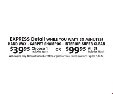 EXPRESS Detail While You wait! 30 minutes! Hand Wax - Carpet Shampoo - Interior Super Clean. $39.95 Choose 1. Includes Wash. OR $99.95 All 3! Includes Wash. With coupon only. Not valid with other offers or prior services. Prices may vary. Expires 2-12-17.