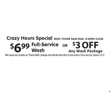Crazy Hours Special. Mon.-Thurs 8am-9am, 4:30pm-Close. $6.99 Full-Service Wash. OR $3 OFF Any Wash Package. With coupon only. Excludes our