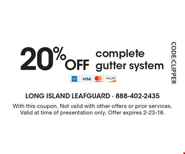 20% OFF complete gutter system. With this coupon. Not valid with other offers or prior services.Valid at time of presentation only. Offer expires 2-23-18.