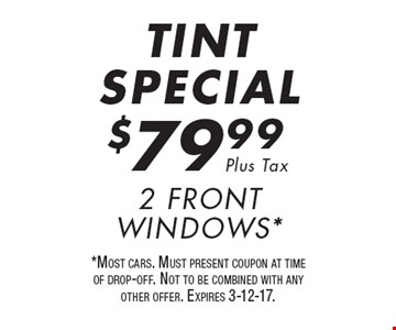TINT SPECIAL. $79.99 Plus Tax 2 Front Windows*. *Most cars. Must present coupon at time of drop-off. Not to be combined with any other offer. Expires 3-12-17.