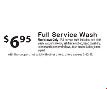$6.95 Full Service Wash. Norristown Only. Full service wash. Includes: soft cloth wash, vacuum interior, ash tray emptied, hand towel dry, interior and exterior windows, dash dusted & doorjambs wiped. With this coupon. Not valid with other offers. Offers expires 3-12-17.