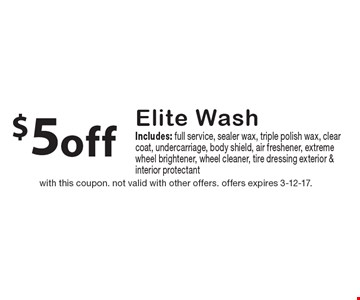 $5 off Elite Wash. Includes: full service, sealer wax, triple polish wax, clear coat, undercarriage, body shield, air freshener, extreme wheel brightener, wheel cleaner, tire dressing exterior & interior protectant. With this coupon. Not valid with other offers. Offers expires 3-12-17.