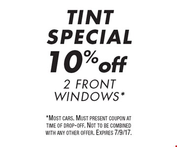 TINT SPECIAL 10% off 2 Front Windows*. *Most cars. Must present coupon at time of drop-off. Not to be combined with any other offer. Expires 7/9/17.
